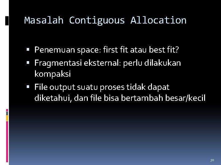 Masalah Contiguous Allocation Penemuan space: first fit atau best fit? Fragmentasi eksternal: perlu dilakukan