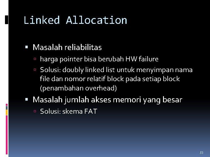 Linked Allocation Masalah reliabilitas harga pointer bisa berubah HW failure Solusi: doubly linked list