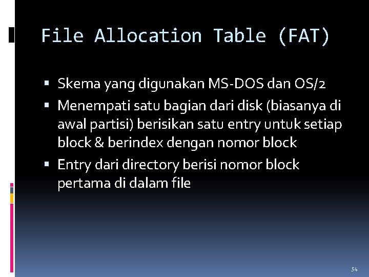 File Allocation Table (FAT) Skema yang digunakan MS-DOS dan OS/2 Menempati satu bagian dari