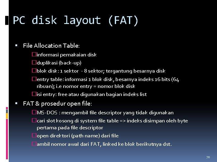 PC disk layout (FAT) File Allocation Table: �informasi pemakaian disk �duplikasi (back-up) �blok disk: