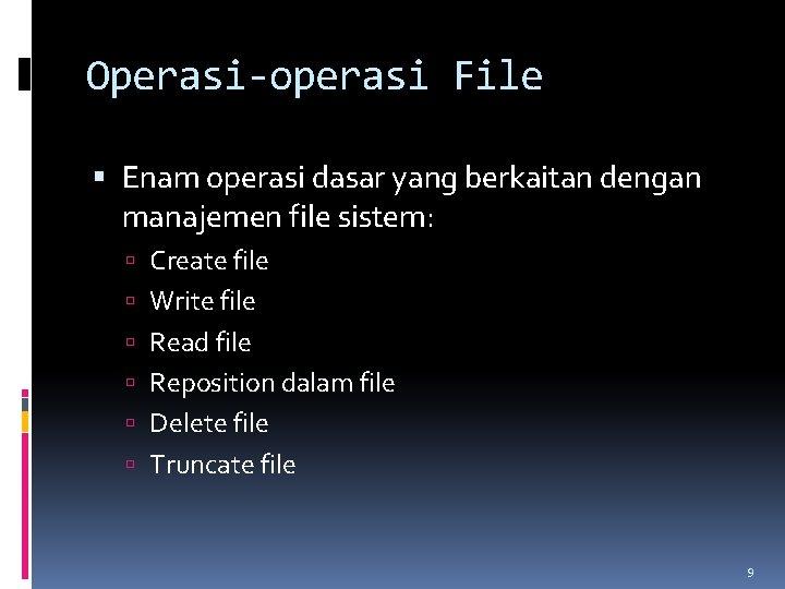 Operasi-operasi File Enam operasi dasar yang berkaitan dengan manajemen file sistem: Create file Write
