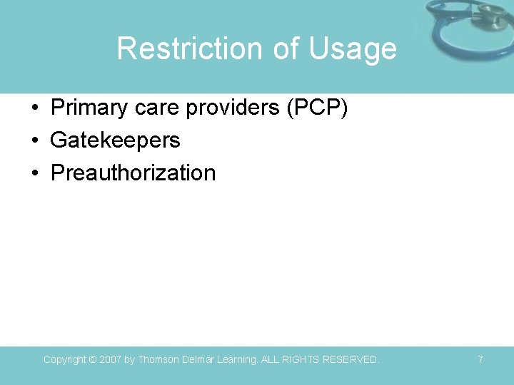 Restriction of Usage • Primary care providers (PCP) • Gatekeepers • Preauthorization Copyright ©
