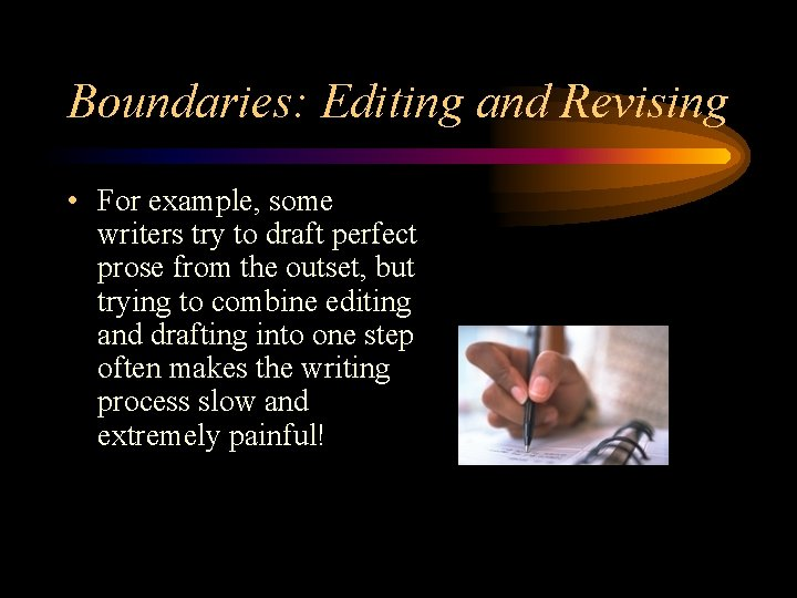 Boundaries: Editing and Revising • For example, some writers try to draft perfect prose