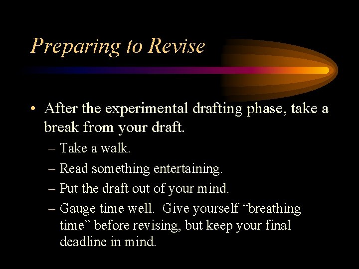 Preparing to Revise • After the experimental drafting phase, take a break from your