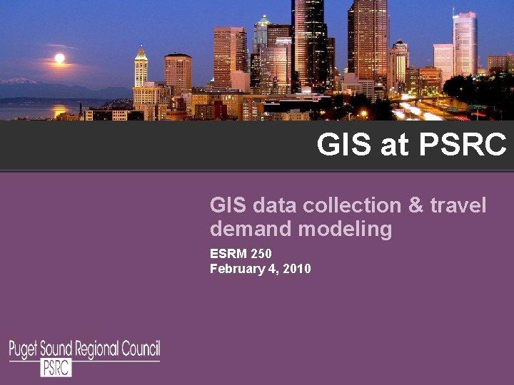GIS at PSRC GIS data collection & travel demand modeling ESRM 250 February 4,