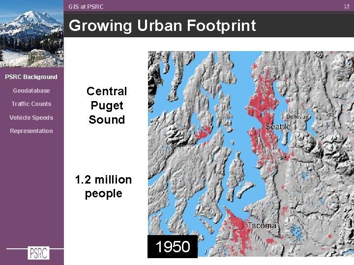 12 GIS at PSRC Growing Urban Footprint PSRC Background Geodatabase Traffic Counts Vehicle Speeds
