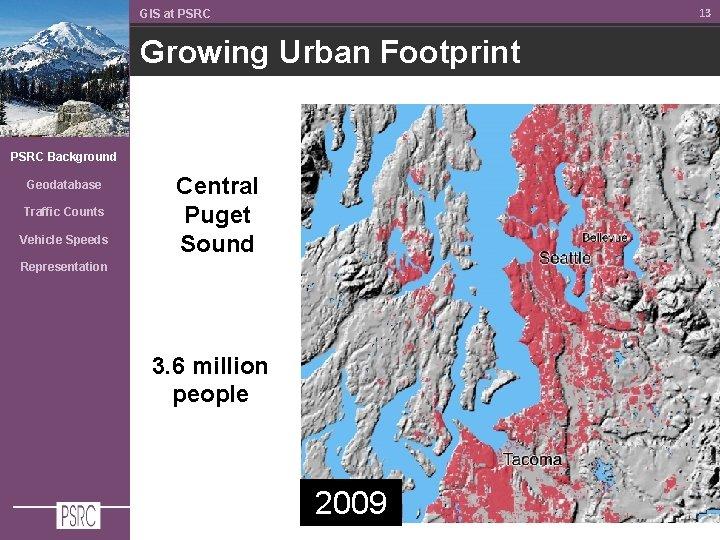 13 GIS at PSRC Growing Urban Footprint PSRC Background Geodatabase Traffic Counts Vehicle Speeds