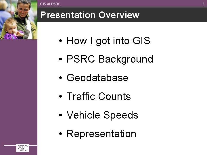 GIS at PSRC Presentation Overview • How I got into GIS • PSRC Background