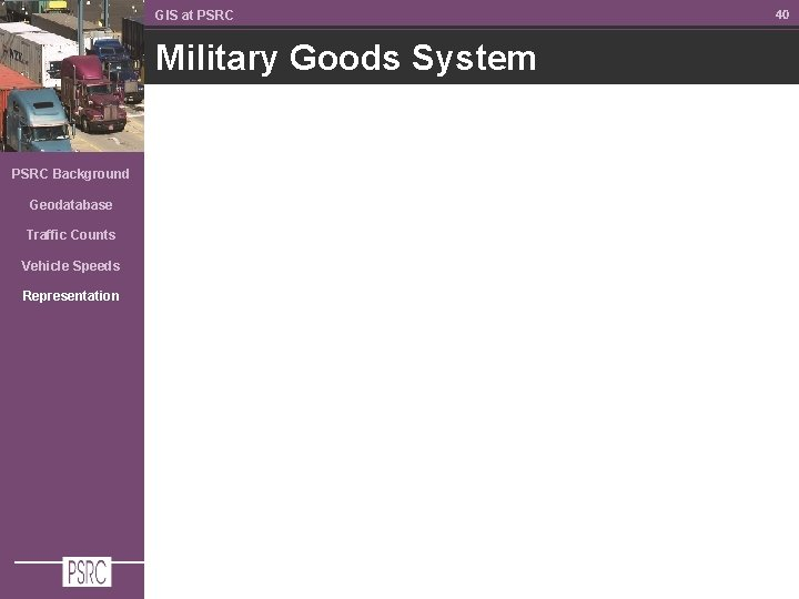 GIS at PSRC Military Goods System PSRC Background Geodatabase Traffic Counts Vehicle Speeds Representation