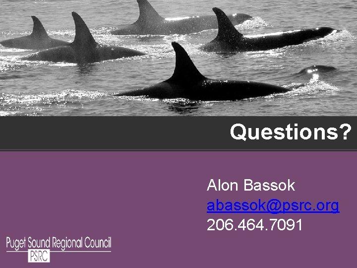Questions? Alon Bassok abassok@psrc. org 206. 464. 7091