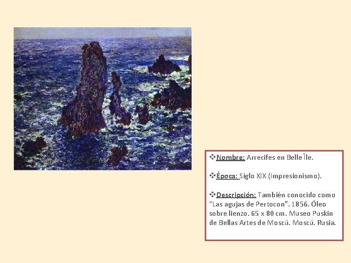 v. Nombre: Arrecifes en Belle Île. vÉpoca: Siglo XIX (Impresionismo). v. Descripción: También conocido