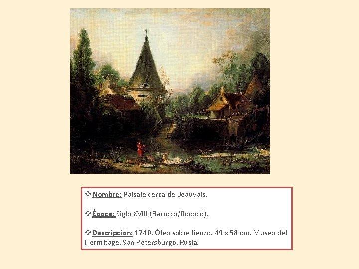 v. Nombre: Paisaje cerca de Beauvais. vÉpoca: Siglo XVIII (Barroco/Rococó). v. Descripción: 1740. Óleo