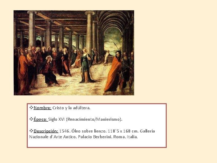 v. Nombre: Cristo y la adúltera. vÉpoca: Siglo XVI (Renacimiento/Manierismo). v. Descripción: 1546. Óleo
