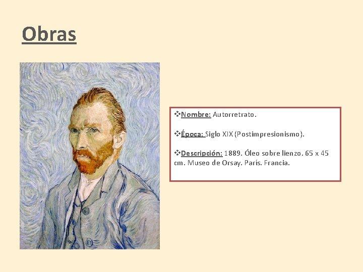 Obras v. Nombre: Autorretrato. vÉpoca: Siglo XIX (Postimpresionismo). v. Descripción: 1889. Óleo sobre lienzo.