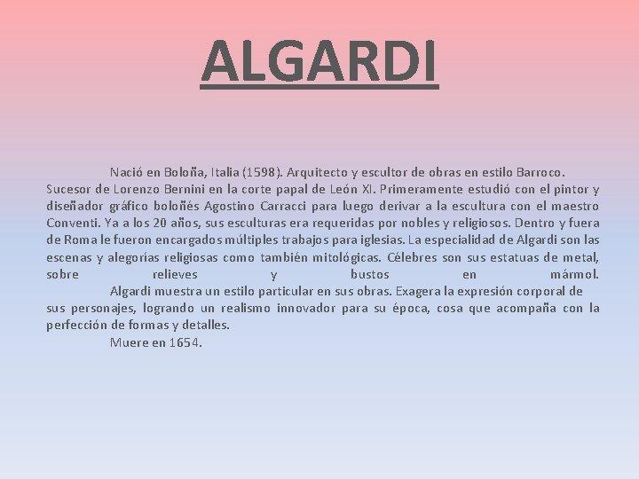 ALGARDI Nació en Boloña, Italia (1598). Arquitecto y escultor de obras en estilo Barroco.
