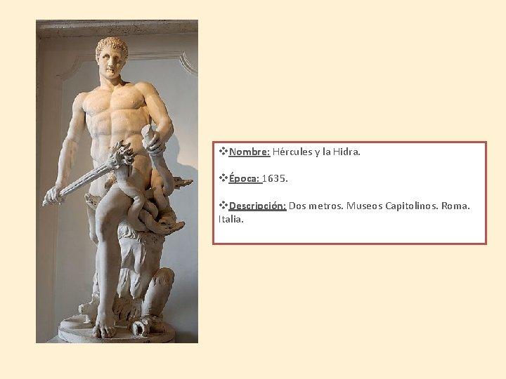 v. Nombre: Hércules y la Hidra. vÉpoca: 1635. v. Descripción: Dos metros. Museos Capitolinos.