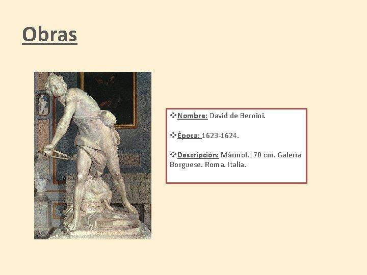 Obras v. Nombre: David de Bernini. vÉpoca: 1623 -1624. v. Descripción: Mármol. 170 cm.