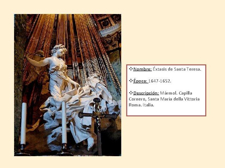 v. Nombre: Éxtasis de Santa Teresa. vÉpoca: 1647 -1652. v. Descripción: Mármol. Capilla Cornero,