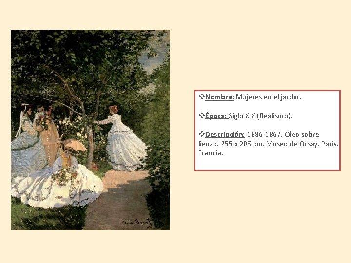 v. Nombre: Mujeres en el jardín. vÉpoca: Siglo XIX (Realismo). v. Descripción: 1886 -1867.