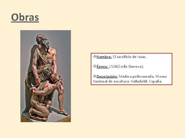 Obras v. Nombre: El sacrificio de Isaac. vÉpoca: 1526(Estilo Barroco). v. Descripción: Madera policromada.