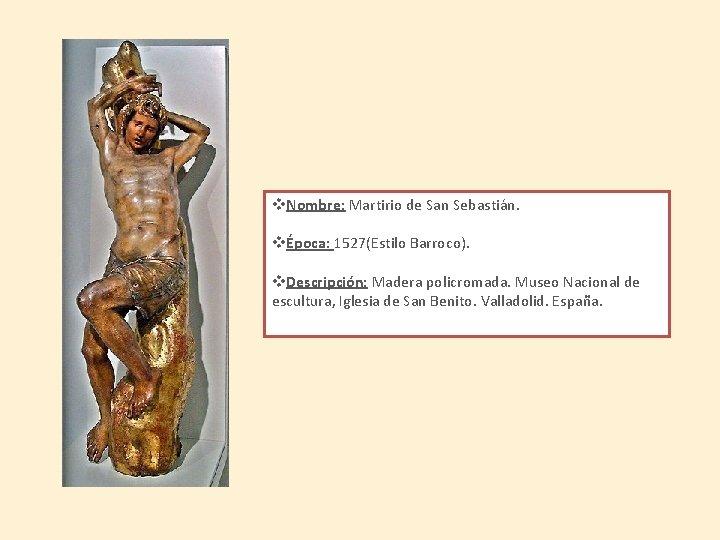 v. Nombre: Martirio de San Sebastián. vÉpoca: 1527(Estilo Barroco). v. Descripción: Madera policromada. Museo