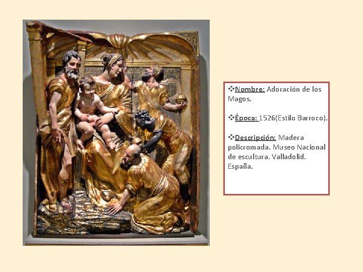v. Nombre: Adoración de los Magos. vÉpoca: 1526(Estilo Barroco). v. Descripción: Madera policromada. Museo
