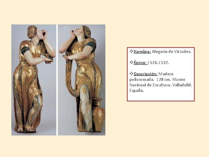 v. Nombre: Alegoría de Virtudes. vÉpoca: 1526 -1532. v. Descripción: Madera policromada. 128 cm.