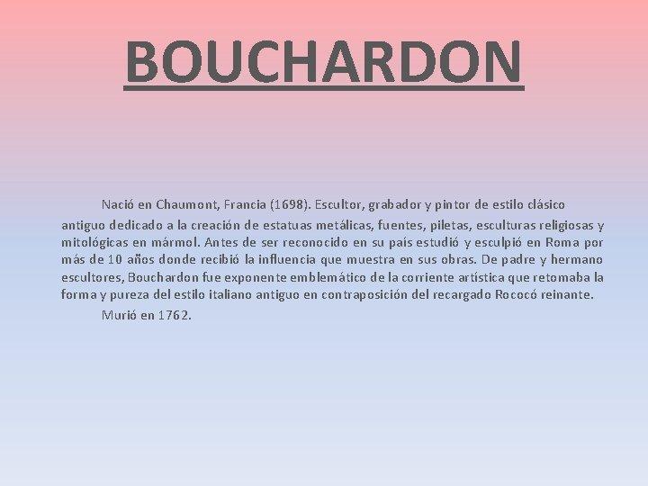 BOUCHARDON Nació en Chaumont, Francia (1698). Escultor, grabador y pintor de estilo clásico antiguo