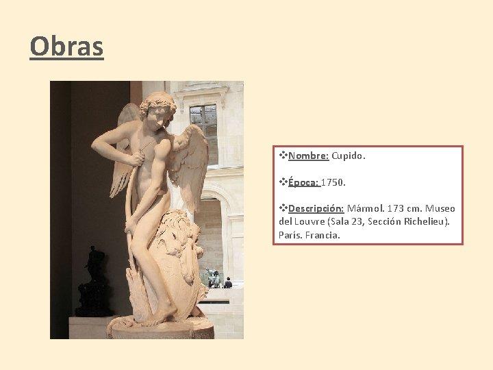 Obras v. Nombre: Cupido. vÉpoca: 1750. v. Descripción: Mármol. 173 cm. Museo del Louvre