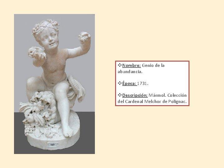 v. Nombre: Genio de la abundancia. vÉpoca: 1731. v. Descripción: Mármol. Colección del Cardenal