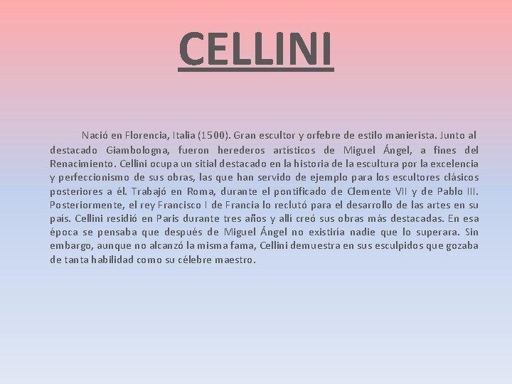 CELLINI Nació en Florencia, Italia (1500). Gran escultor y orfebre de estilo manierista. Junto