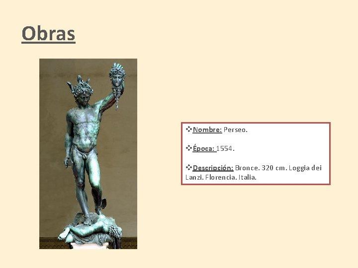 Obras v. Nombre: Perseo. vÉpoca: 1554. v. Descripción: Bronce. 320 cm. Loggia dei Lanzi.