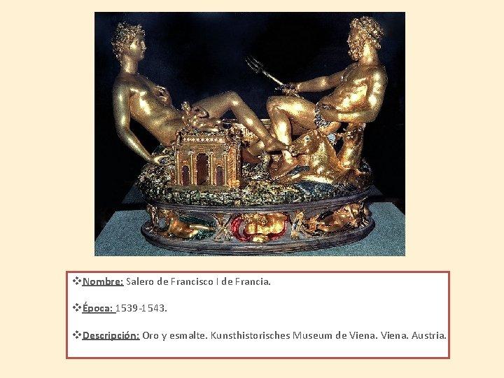 v. Nombre: Salero de Francisco I de Francia. vÉpoca: 1539 -1543. v. Descripción: Oro