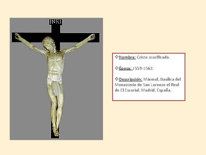 v. Nombre: Cristo crucificado. vÉpoca: 1559 -1562. v. Descripción: Mármol. Basílica del Monasterio de