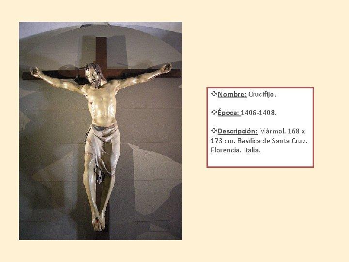 v. Nombre: Crucifijo. vÉpoca: 1406 -1408. v. Descripción: Mármol. 168 x 173 cm. Basílica