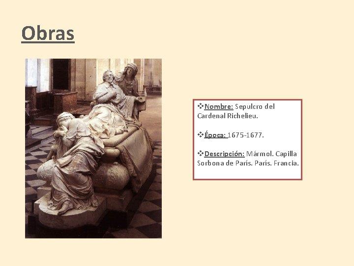 Obras v. Nombre: Sepulcro del Cardenal Richelieu. vÉpoca: 1675 -1677. v. Descripción: Mármol. Capilla