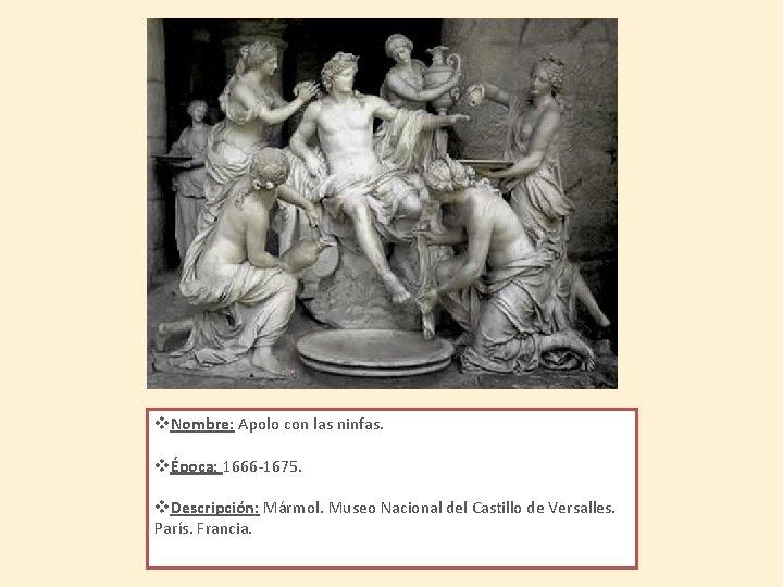 v. Nombre: Apolo con las ninfas. vÉpoca: 1666 -1675. v. Descripción: Mármol. Museo Nacional
