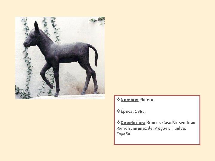 v. Nombre: Platero. vÉpoca: 1963. v. Descripción: Bronce. Casa Museo Juan Ramón Jiménez de