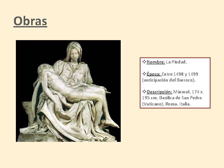 Obras v. Nombre: La Piedad. vÉpoca: Entre 1498 y 1499 (anticipación del Barroco). v.