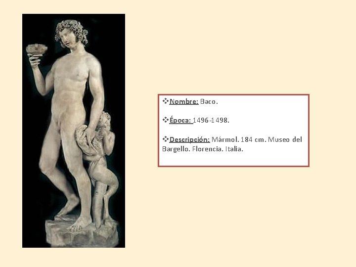 v. Nombre: Baco. vÉpoca: 1496 -1498. v. Descripción: Mármol. 184 cm. Museo del Bargello.