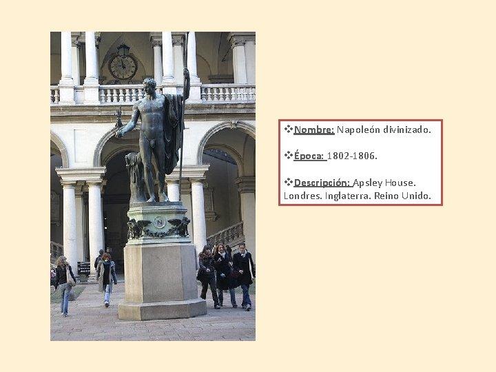 v. Nombre: Napoleón divinizado. vÉpoca: 1802 -1806. v. Descripción: Apsley House. Londres. Inglaterra. Reino