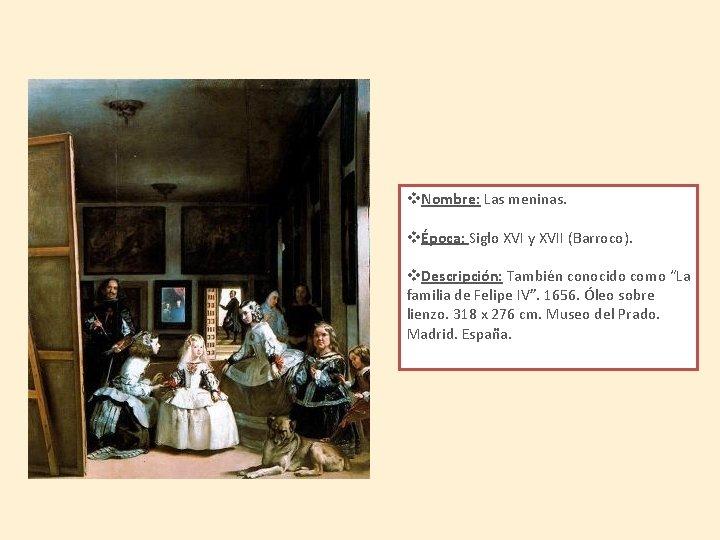 v. Nombre: Las meninas. vÉpoca: Siglo XVI y XVII (Barroco). v. Descripción: También conocido