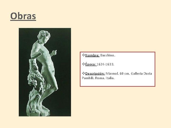 Obras v. Nombre: Bacchino. vÉpoca: 1624 -1633. v. Descripción: Mármol. 60 cm. Galleria Doria