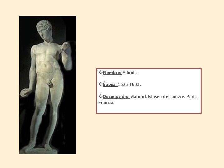 v. Nombre: Adonis. vÉpoca: 1625 -1633. v. Descripción: Mármol. Museo del Louvre. París. Francia.