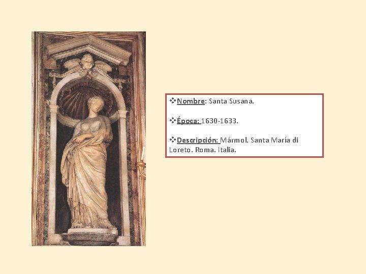 v. Nombre: Santa Susana. vÉpoca: 1630 -1633. v. Descripción: Mármol. Santa María di Loreto.