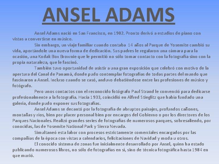 ANSEL ADAMS Ansel Adams nació en San Francisco, en 1902. Pronto derivó a estudios