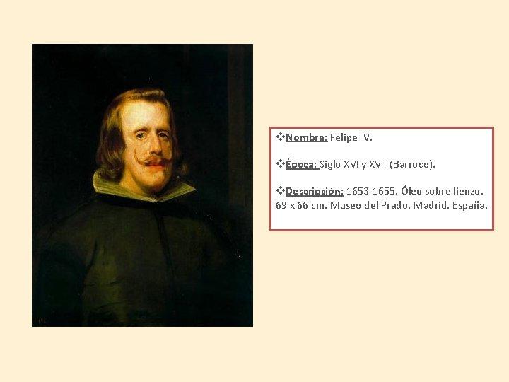 v. Nombre: Felipe IV. vÉpoca: Siglo XVI y XVII (Barroco). v. Descripción: 1653 -1655.