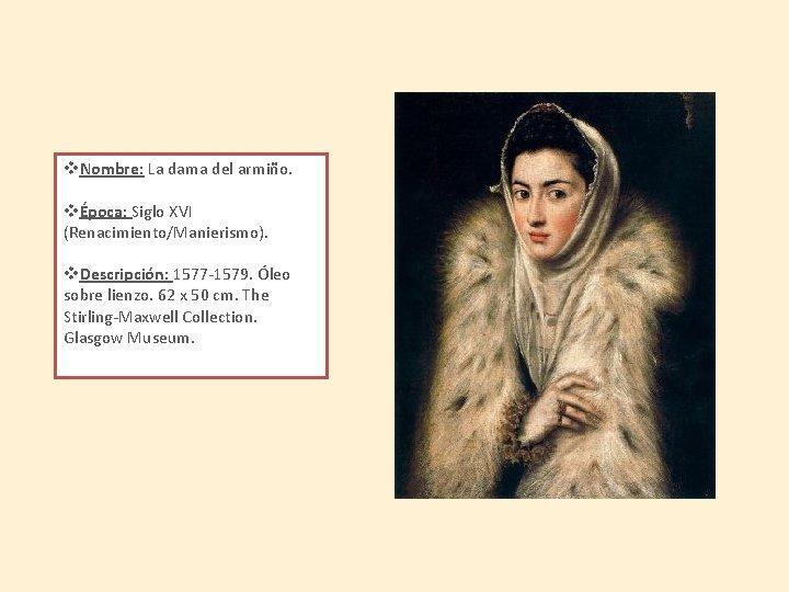 v. Nombre: La dama del armiño. vÉpoca: Siglo XVI (Renacimiento/Manierismo). v. Descripción: 1577 -1579.