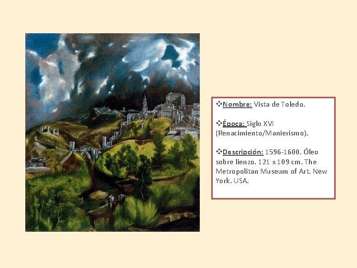v. Nombre: Vista de Toledo. vÉpoca: Siglo XVI (Renacimiento/Manierismo). v. Descripción: 1596 -1600. Óleo