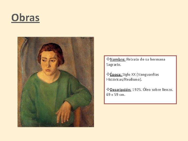 Obras v. Nombre: Retrato de su hermana Sagrario. vÉpoca: Siglo XX (Vanguardias Históricas/Realismo). v.